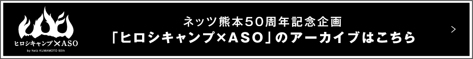 ネッツ熊本50周年記念企画「ヒロシキャンプ×ASO」のアーカイブはこちら